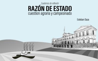 Cuadernos de Reflexión – Razón de Estado: cuestión agraria y campesinado por Esteban Daza